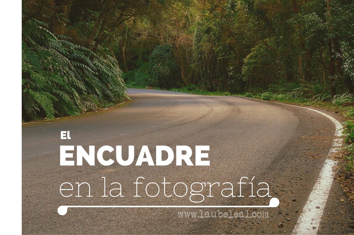 Mis básicos de fotografía VII: el encuadre - Laube Leal